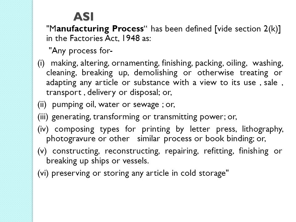 ASI Manufacturing Process has been defined [vide section 2(k)] in the Factories Act, 1948 as: Any process for-